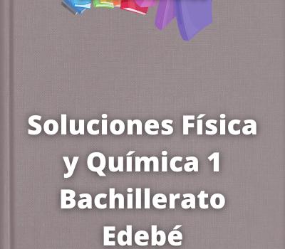 Soluciones Física y Química 1 Bachillerato Edebé