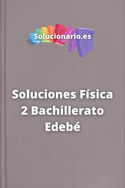 Soluciones Física 2 Bachillerato Edebé