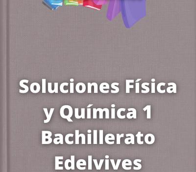 Soluciones Física y Química 1 Bachillerato Edelvives
