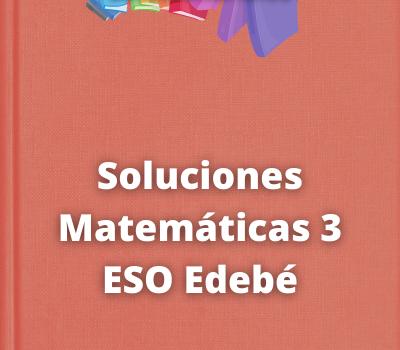 Soluciones Matemáticas 3 ESO Edebé