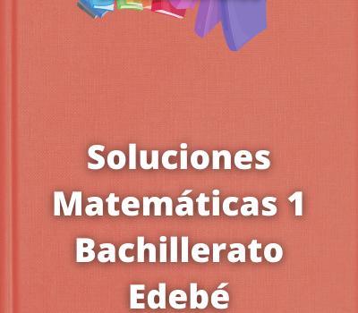 Soluciones Matemáticas 1 Bachillerato Edebé