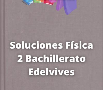 Soluciones Física 2 Bachillerato Edelvives
