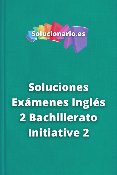 Soluciones Exámenes Inglés 2 Bachillerato Initiative 2