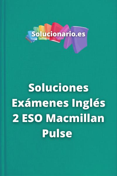 Soluciones Exámenes Inglés 2 ESO Macmillan Pulse