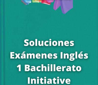 Soluciones Exámenes Inglés 1 Bachillerato Initiative