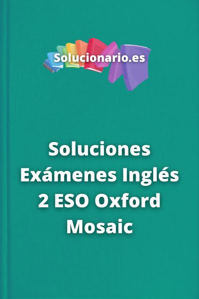 Soluciones Exámenes Inglés 2 ESO Oxford Mosaic