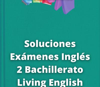 Soluciones Exámenes Inglés 2 Bachillerato Living English